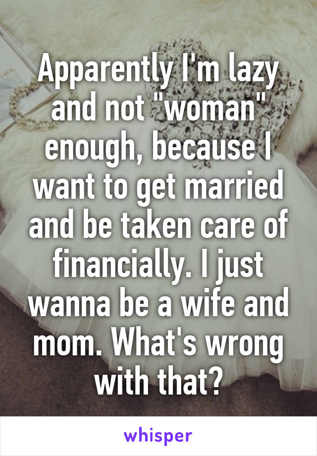 "Apparently I'm lazy and not ""woman"" enough, because I want to get married and be taken care of financially. I just wanna be a wife and mom. What's wrong with that?"