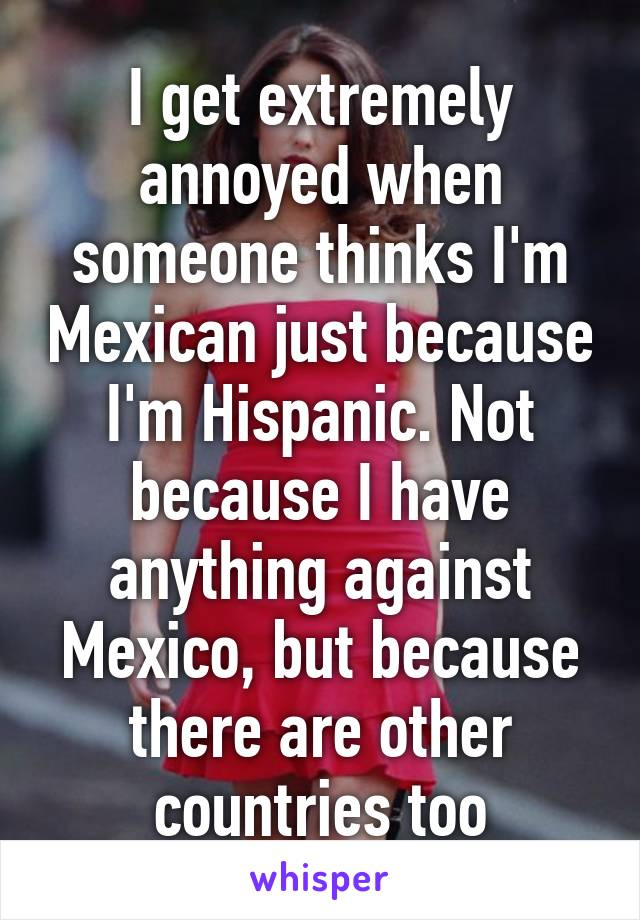 I get extremely annoyed when someone thinks I'm Mexican just because I'm Hispanic. Not because I have anything against Mexico, but because there are other countries too