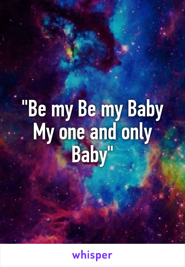 """""""Be my Be my Baby My one and only Baby"""""""