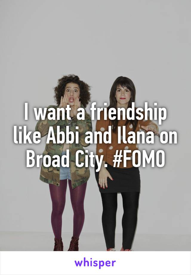 I want a friendship like Abbi and Ilana on Broad City. #FOMO