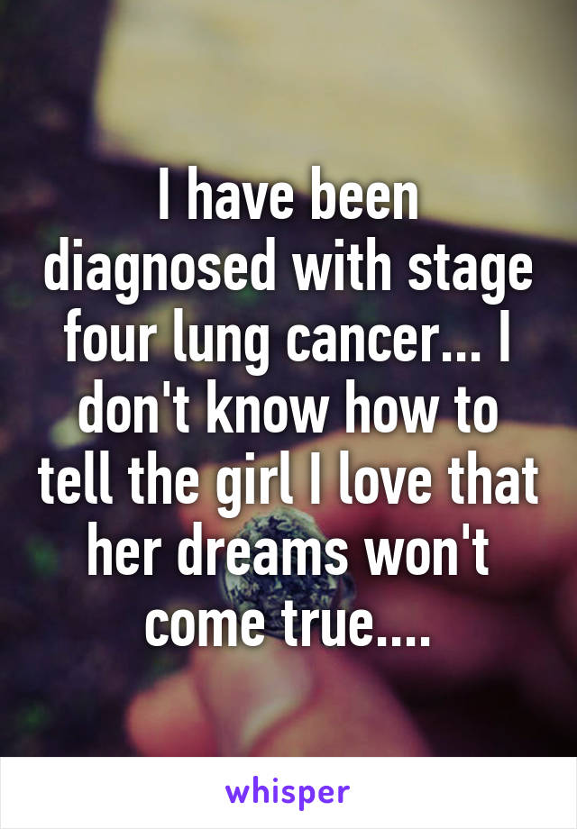 I have been diagnosed with stage four lung cancer... I don't know how to tell the girl I love that her dreams won't come true....