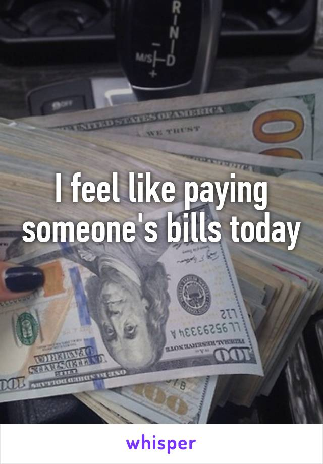 I feel like paying someone's bills today