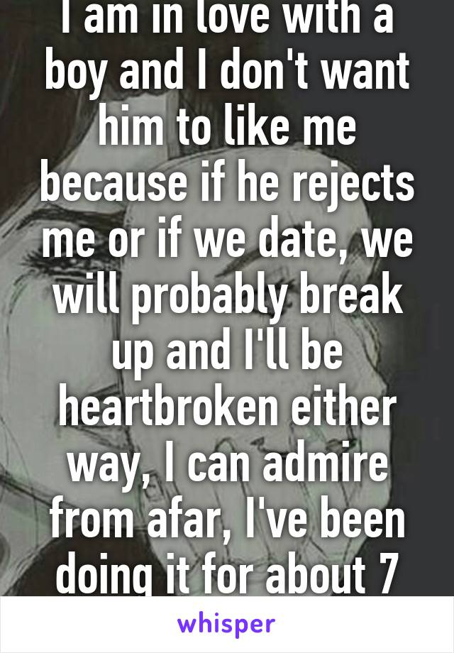 I am in love with a boy and I don't want him to like me because if he rejects me or if we date, we will probably break up and I'll be heartbroken either way, I can admire from afar, I've been doing it for about 7 years