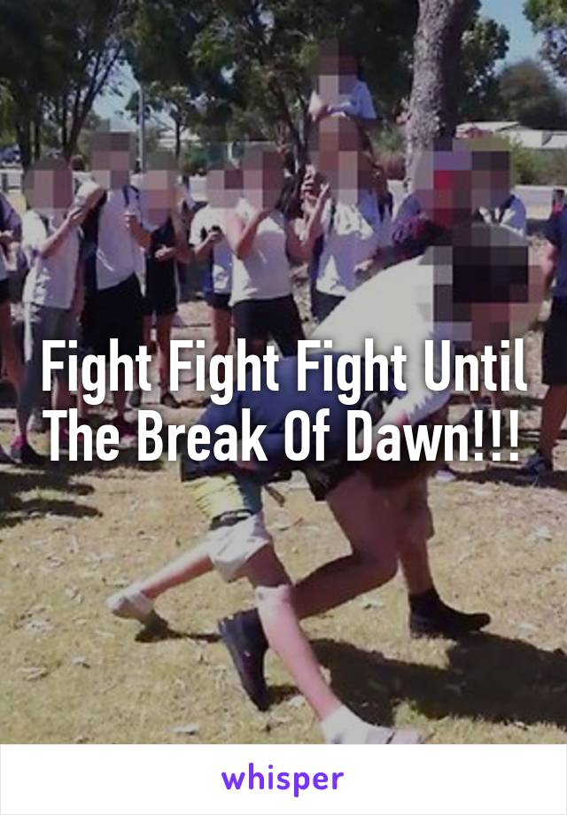 Fight Fight Fight Until The Break Of Dawn!!!