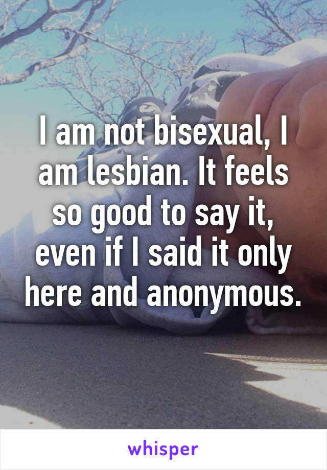 I am not bisexual, I am lesbian. It feels so good to say it, even if I said it only here and anonymous.