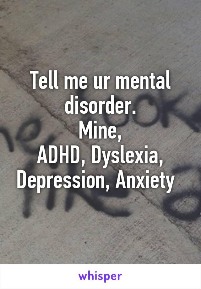 Tell me ur mental disorder. Mine, ADHD, Dyslexia, Depression, Anxiety