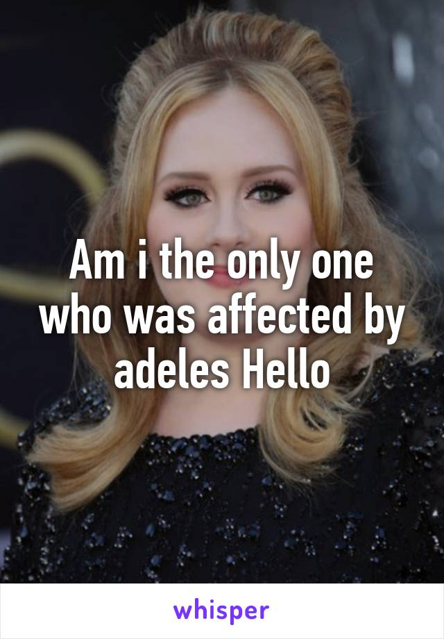 Am i the only one who was affected by adeles Hello