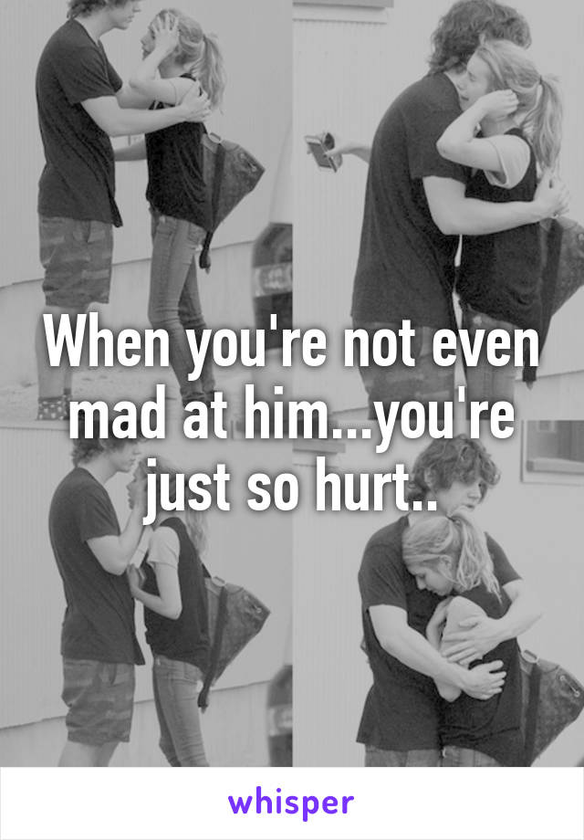 When you're not even mad at him...you're just so hurt..