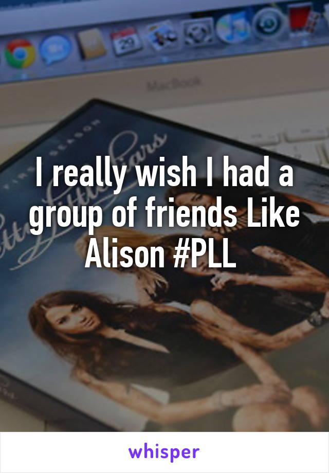 I really wish I had a group of friends Like Alison #PLL