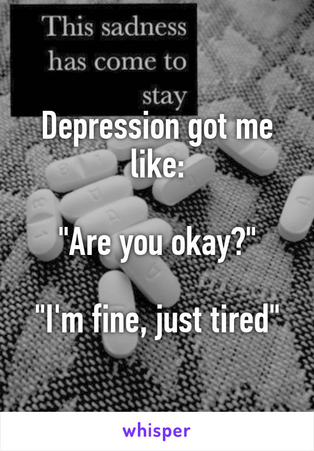 """Depression got me like:  """"Are you okay?""""  """"I'm fine, just tired"""""""
