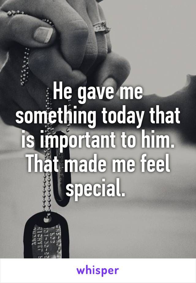 He gave me something today that is important to him. That made me feel special.