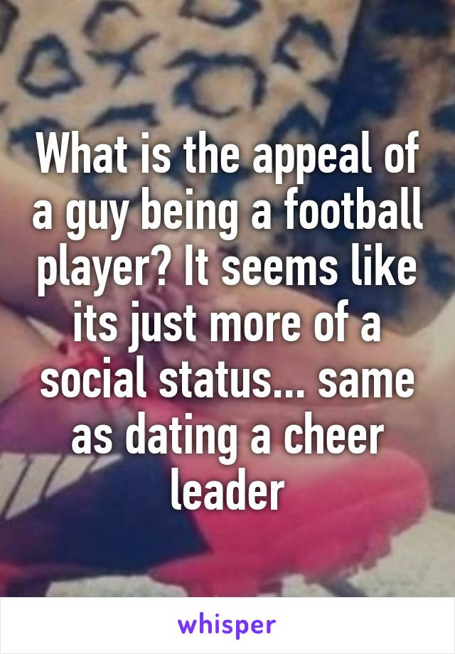 What is the appeal of a guy being a football player? It seems like its just more of a social status... same as dating a cheer leader