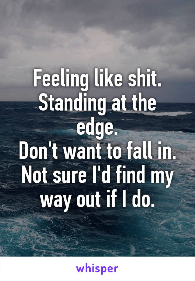 Feeling like shit. Standing at the edge. Don't want to fall in. Not sure I'd find my way out if I do.