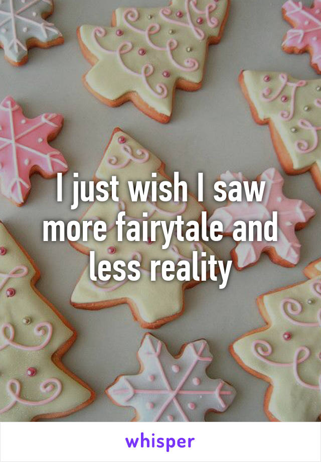 I just wish I saw more fairytale and less reality