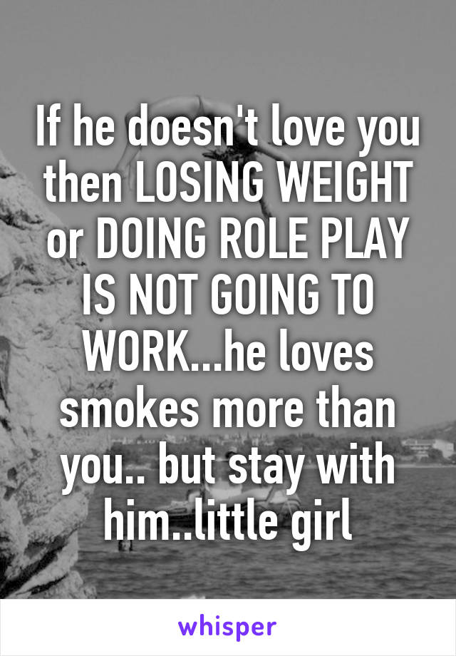 If he doesn't love you then LOSING WEIGHT or DOING ROLE PLAY IS NOT GOING TO WORK...he loves smokes more than you.. but stay with him..little girl
