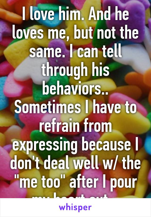 """I love him. And he loves me, but not the same. I can tell through his behaviors.. Sometimes I have to refrain from expressing because I don't deal well w/ the """"me too"""" after I pour my heart out..."""