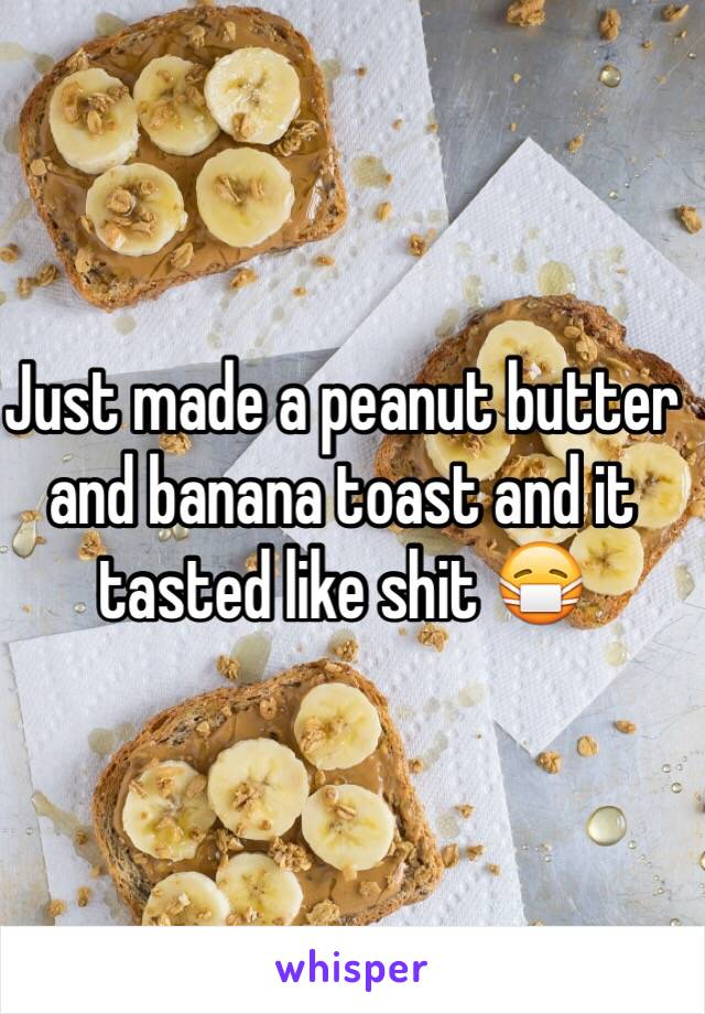 Just made a peanut butter and banana toast and it tasted like shit 😷