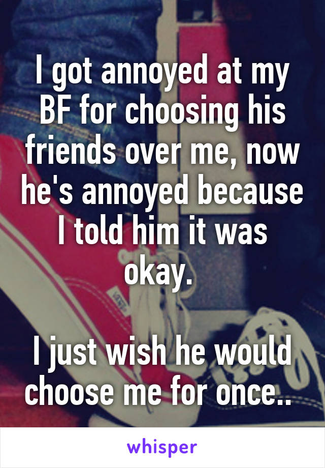 I got annoyed at my BF for choosing his friends over me, now he's annoyed because I told him it was okay.   I just wish he would choose me for once..