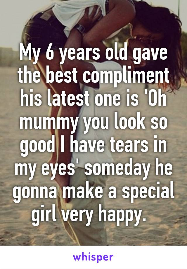 My 6 years old gave the best compliment his latest one is 'Oh mummy you look so good I have tears in my eyes' someday he gonna make a special girl very happy.