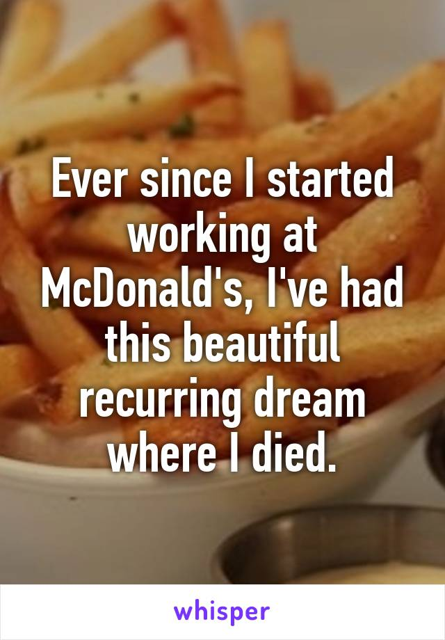 Ever since I started working at McDonald's, I've had this beautiful recurring dream where I died.
