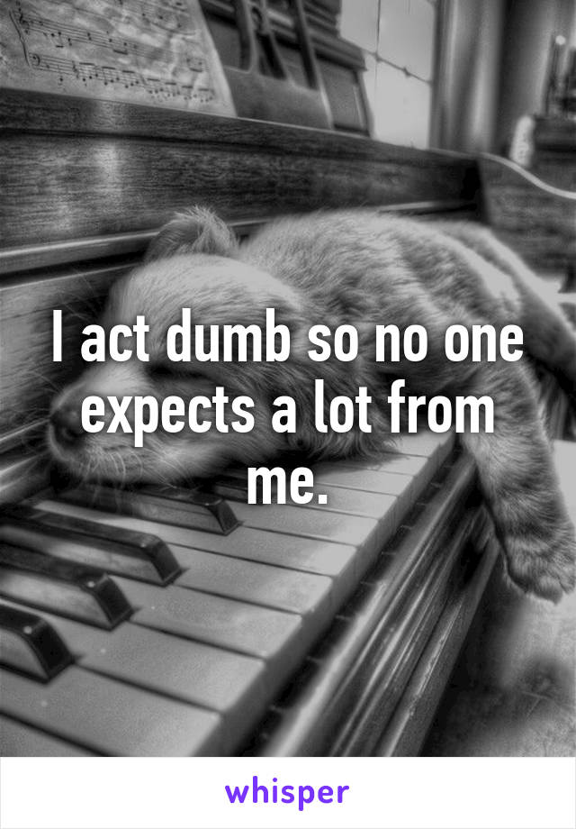 I act dumb so no one expects a lot from me.