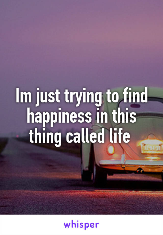 Im just trying to find happiness in this thing called life