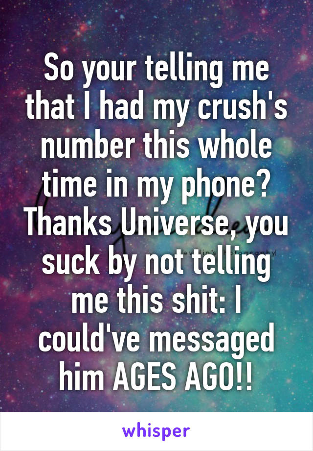So your telling me that I had my crush's number this whole time in my phone? Thanks Universe, you suck by not telling me this shit: I could've messaged him AGES AGO!!