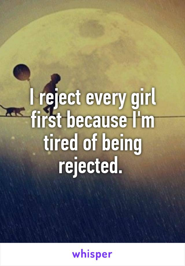 I reject every girl first because I'm tired of being rejected.