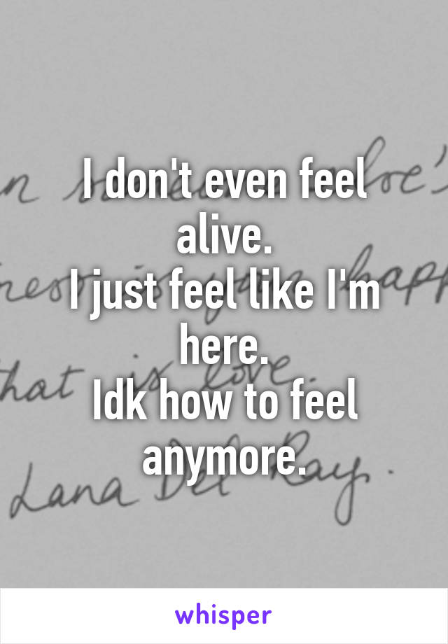 I don't even feel alive. I just feel like I'm here. Idk how to feel anymore.