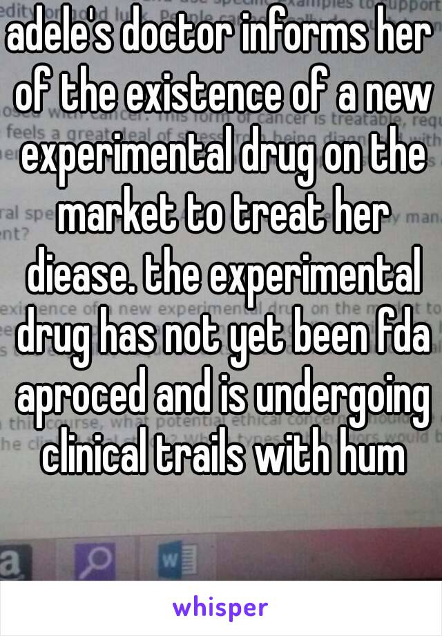 adele's doctor informs her of the existence of a new experimental drug on the market to treat her diease. the experimental drug has not yet been fda aproced and is undergoing clinical trails with hum
