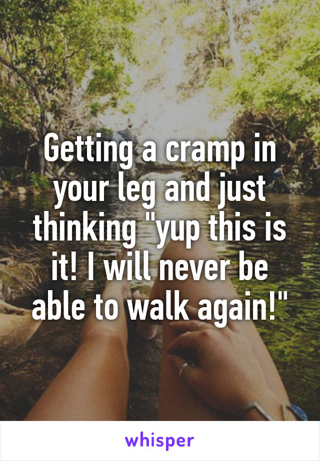 "Getting a cramp in your leg and just thinking ""yup this is it! I will never be able to walk again!"""