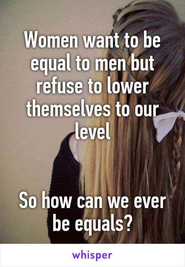 Women want to be equal to men but refuse to lower themselves to our level   So how can we ever be equals?