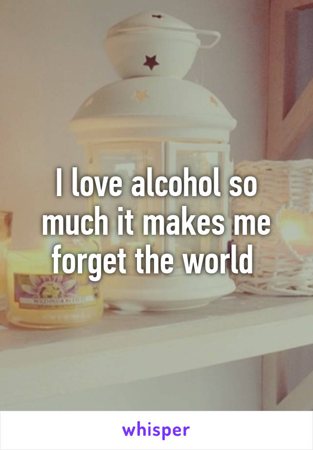 I love alcohol so much it makes me forget the world