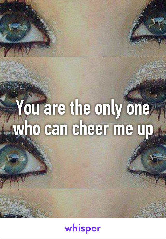 You are the only one who can cheer me up
