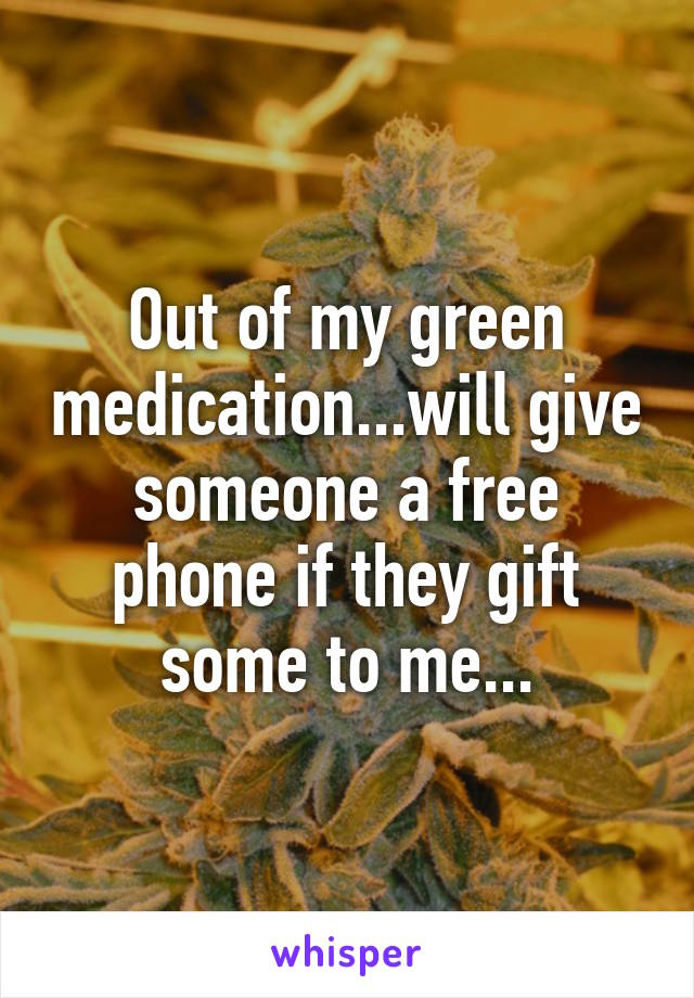 Out of my green medication...will give someone a free phone if they gift some to me...