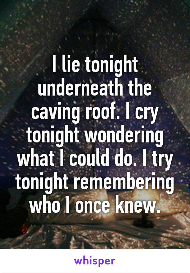 I lie tonight underneath the caving roof. I cry tonight wondering what I could do. I try tonight remembering who I once knew.