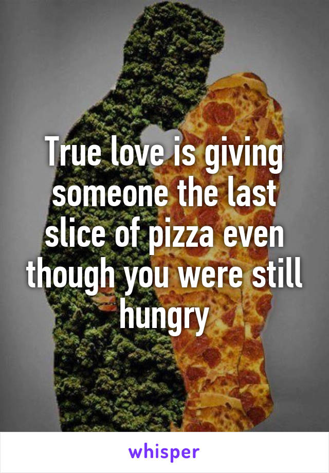 True love is giving someone the last slice of pizza even though you were still hungry