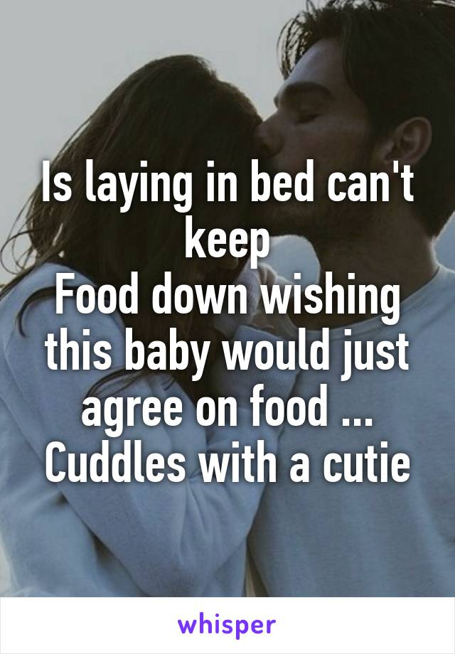Is laying in bed can't keep Food down wishing this baby would just agree on food ... Cuddles with a cutie