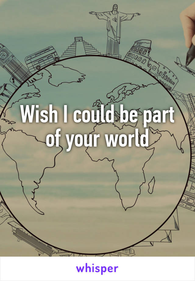 Wish I could be part of your world