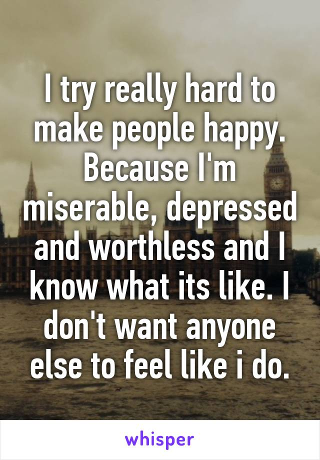 I try really hard to make people happy. Because I'm miserable, depressed and worthless and I know what its like. I don't want anyone else to feel like i do.