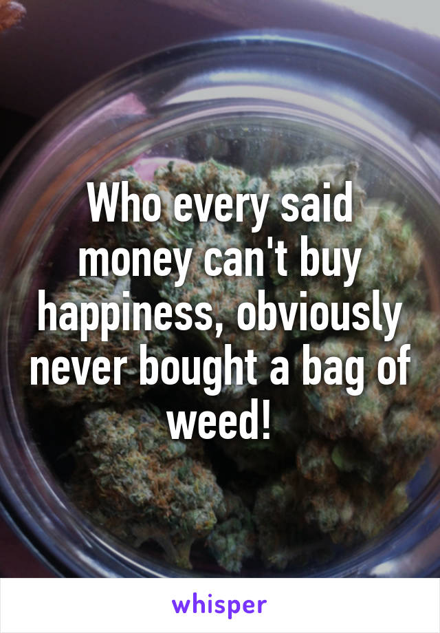 Who every said money can't buy happiness, obviously never bought a bag of weed!