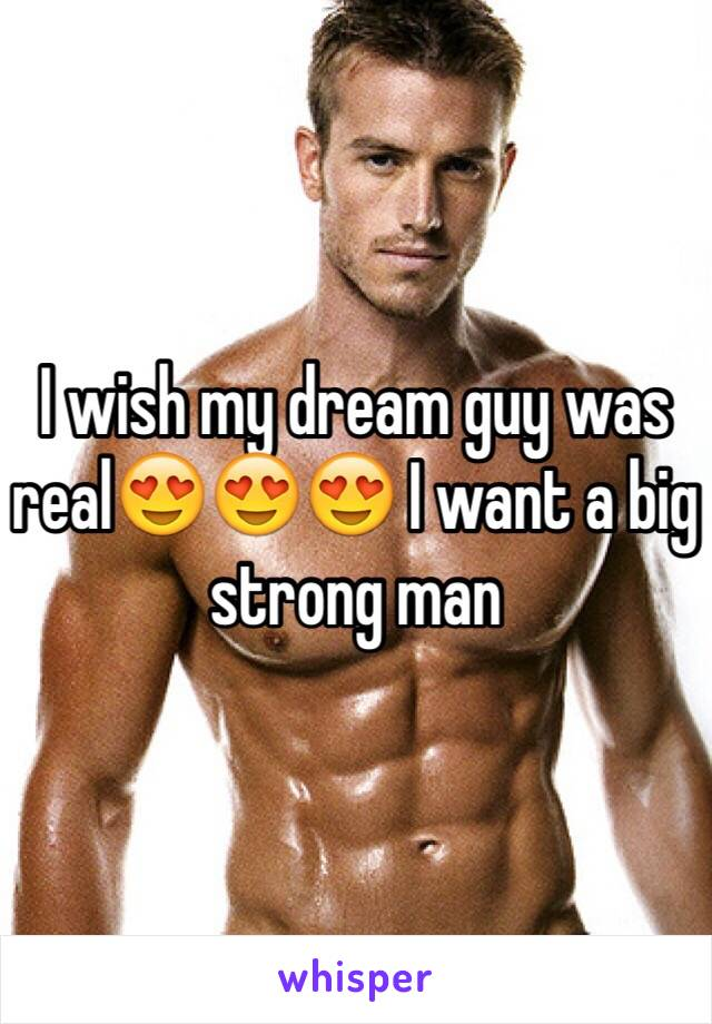 I wish my dream guy was real😍😍😍 I want a big strong man