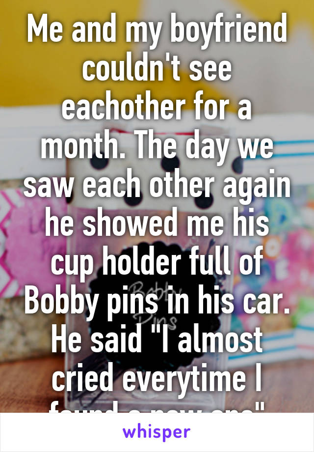 """Me and my boyfriend couldn't see eachother for a month. The day we saw each other again he showed me his cup holder full of Bobby pins in his car. He said """"I almost cried everytime I found a new one"""""""