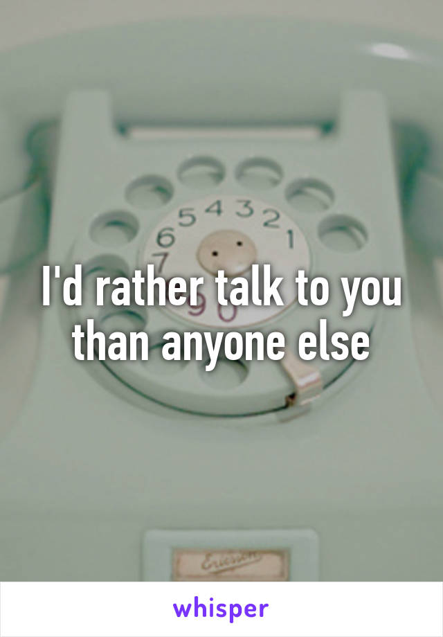 I'd rather talk to you than anyone else