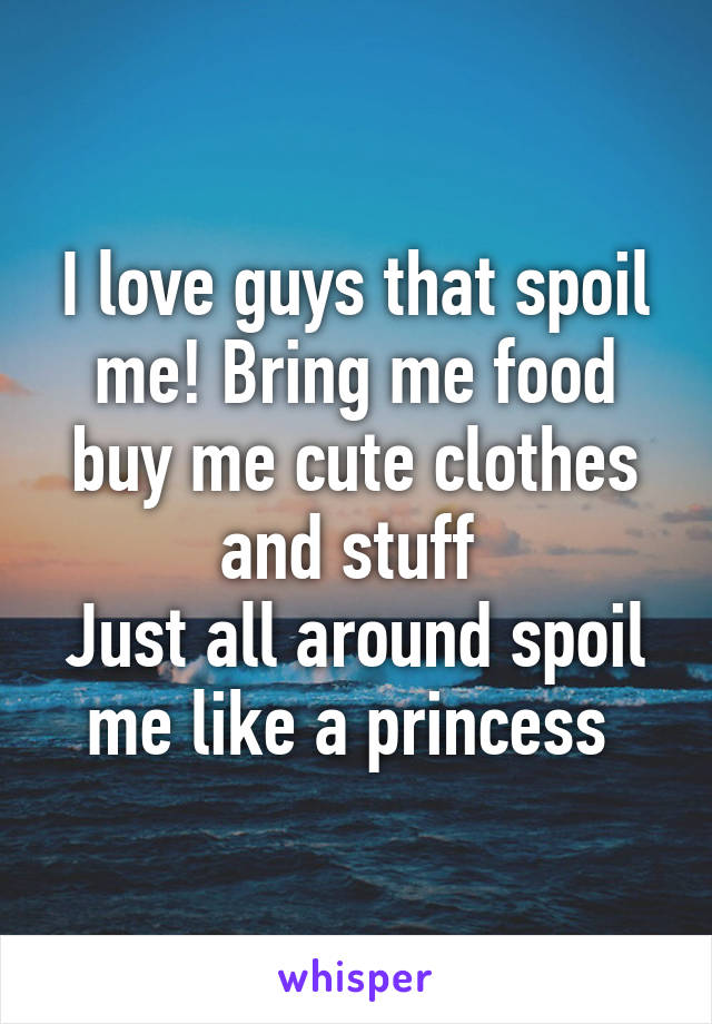 I love guys that spoil me! Bring me food buy me cute clothes and stuff  Just all around spoil me like a princess
