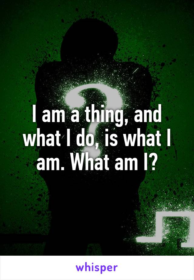 I am a thing, and what I do, is what I am. What am I?