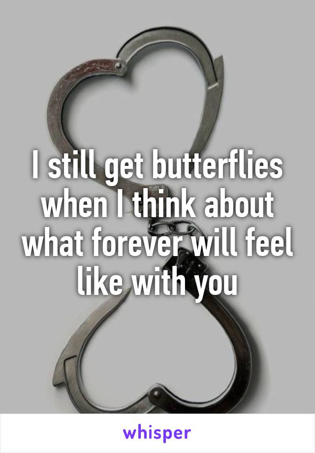 I still get butterflies when I think about what forever will feel like with you