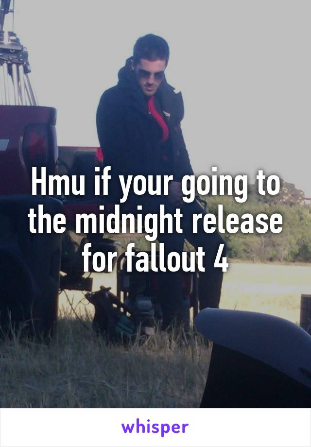 Hmu if your going to the midnight release for fallout 4