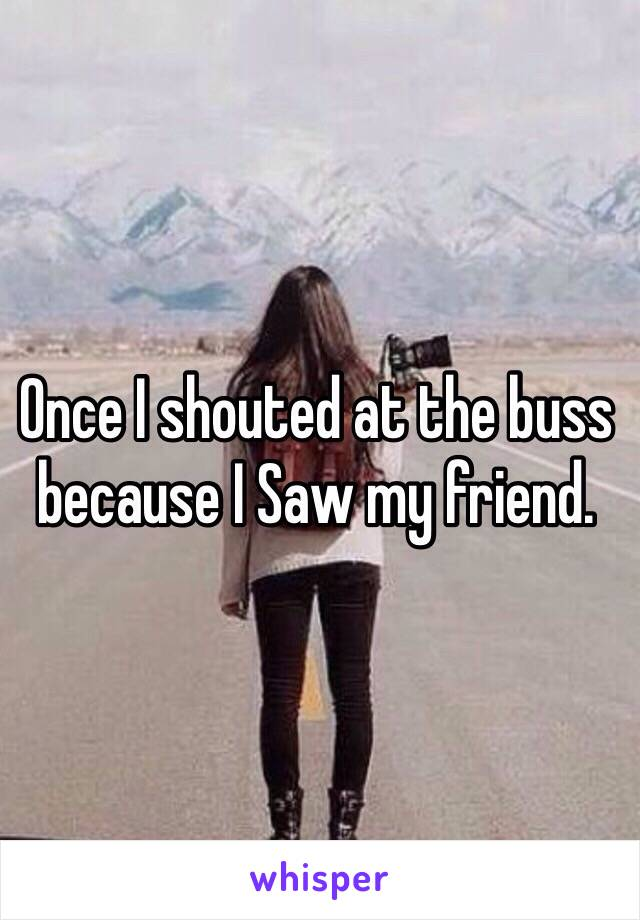 Once I shouted at the buss because I Saw my friend.