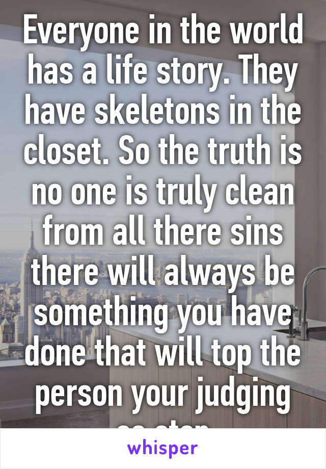 Everyone in the world has a life story. They have skeletons in the closet. So the truth is no one is truly clean from all there sins there will always be something you have done that will top the person your judging so stop